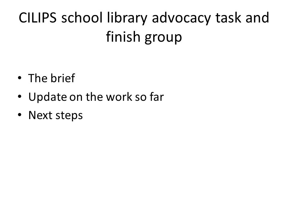 CILIPS school library advocacy task and finish group The brief Update on the work so far Next steps
