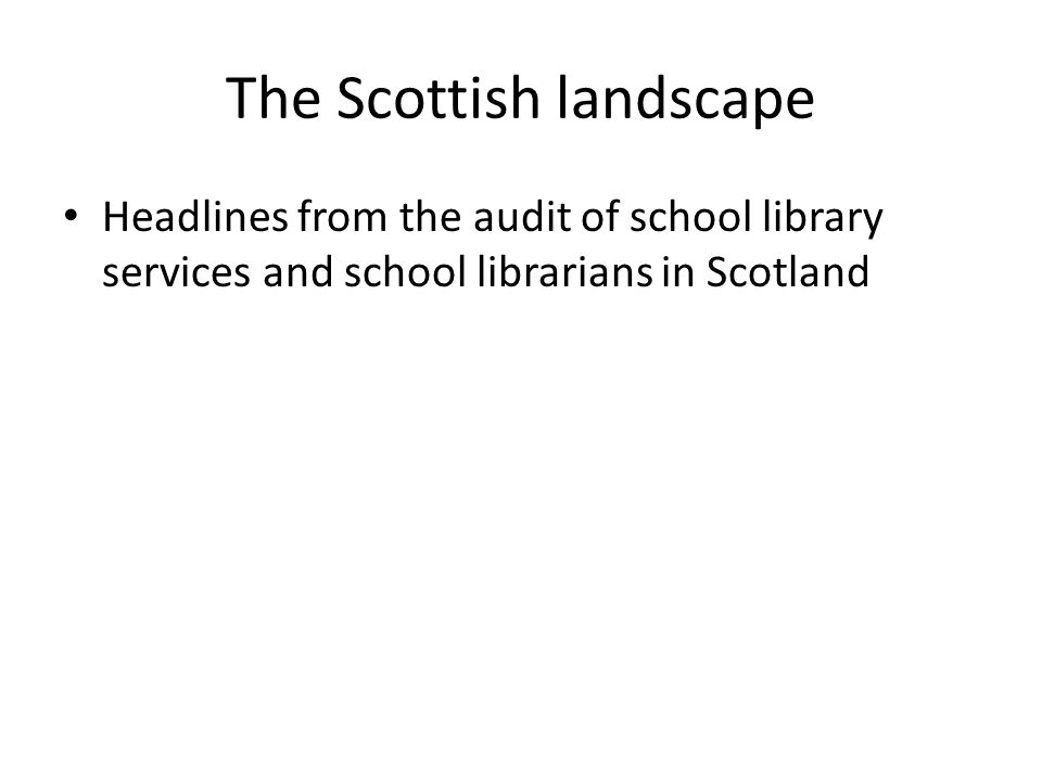 The Scottish landscape Headlines from the audit of school library services and school librarians in Scotland