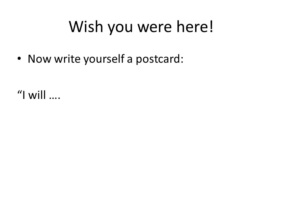 Wish you were here! Now write yourself a postcard: I will ….