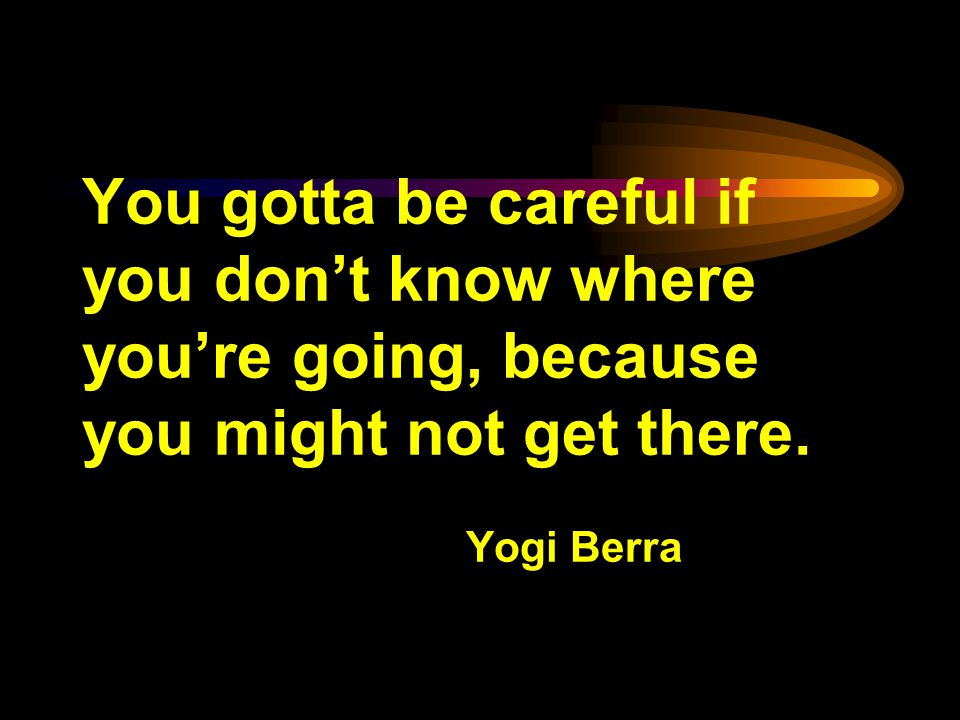 You gotta be careful if you dont know where youre going, because you might not get there.