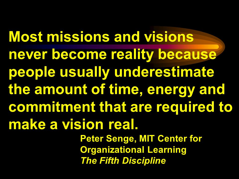 Most missions and visions never become reality because people usually underestimate the amount of time, energy and commitment that are required to make a vision real.