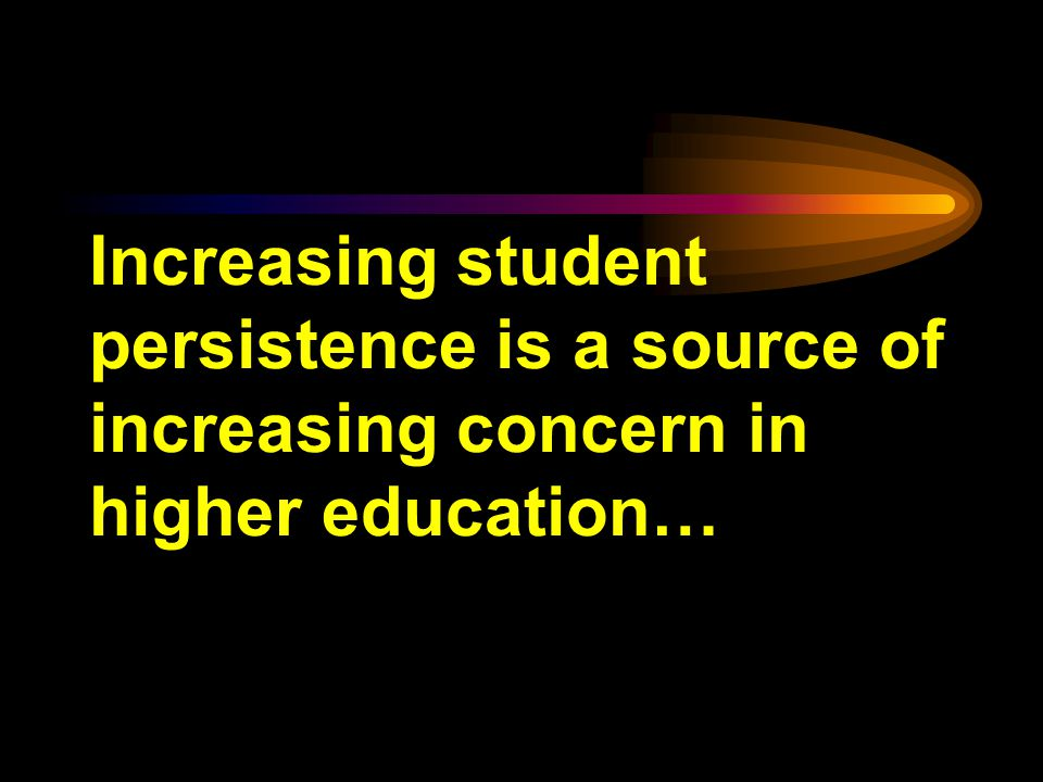 Increasing student persistence is a source of increasing concern in higher education…