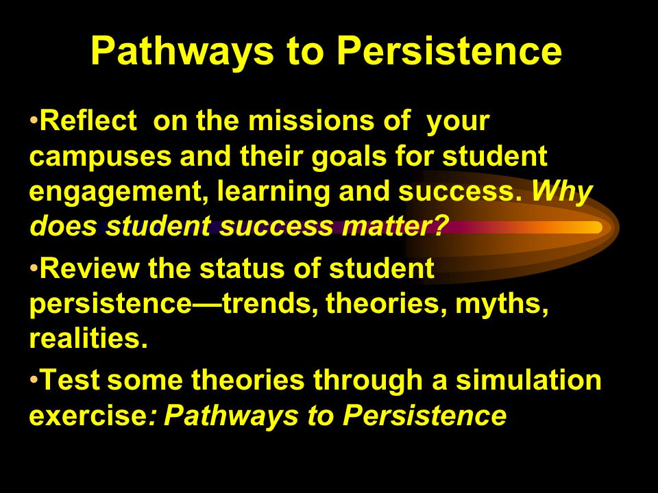 Pathways to Persistence Reflect on the missions of your campuses and their goals for student engagement, learning and success.
