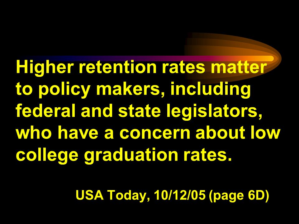 Higher retention rates matter to policy makers, including federal and state legislators, who have a concern about low college graduation rates.