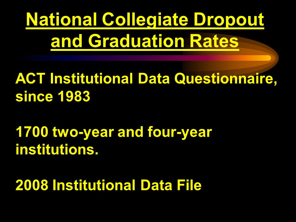 National Collegiate Dropout and Graduation Rates ACT Institutional Data Questionnaire, since 1983 1700 two-year and four-year institutions.