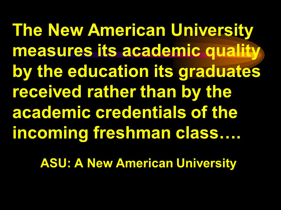 The New American University measures its academic quality by the education its graduates received rather than by the academic credentials of the incoming freshman class….