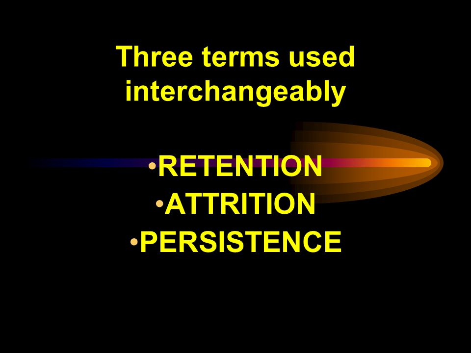 Three terms used interchangeably RETENTION ATTRITION PERSISTENCE