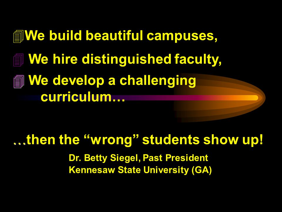 4We build beautiful campuses, 4 We hire distinguished faculty, We develop a challenging curriculum… … … then the wrong students show up.