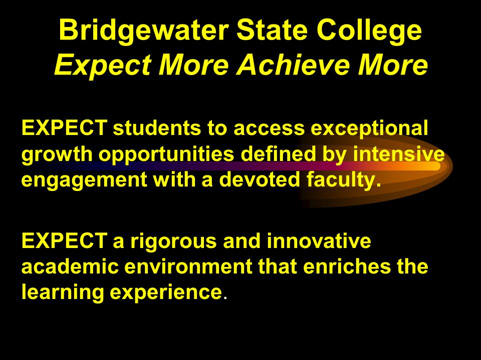 Bridgewater State College Expect More Achieve More EXPECT students to access exceptional growth opportunities defined by intensive engagement with a devoted faculty.