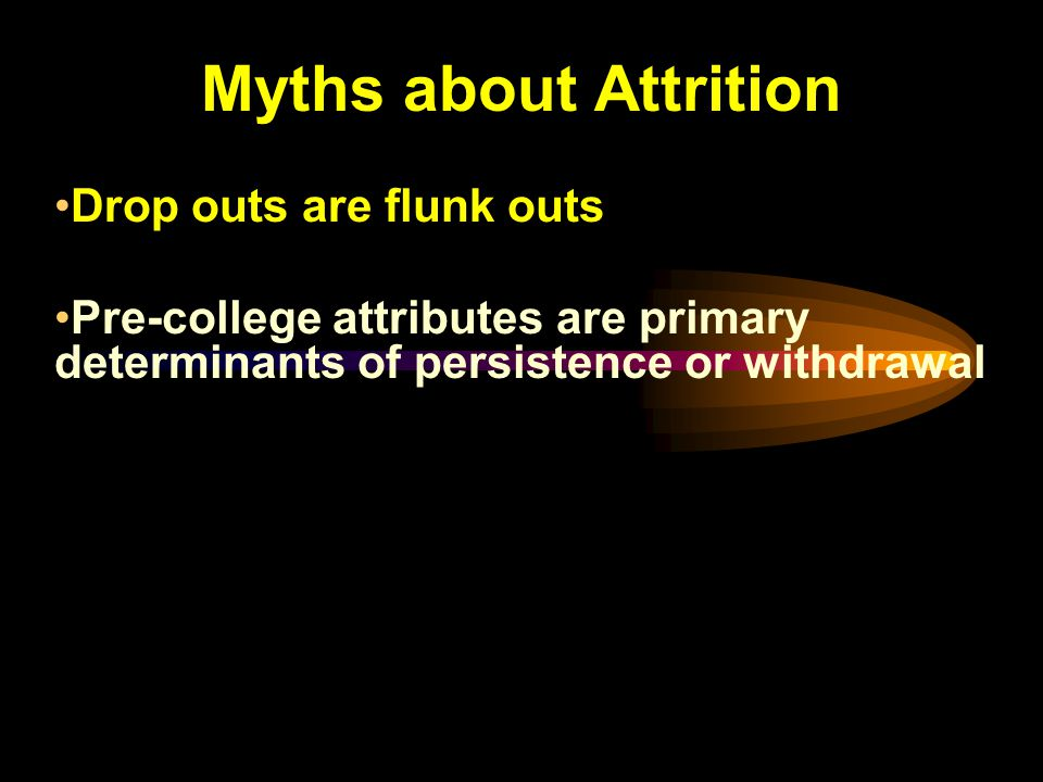 Myths about Attrition Drop outs are flunk outs Pre-college attributes are primary determinants of persistence or withdrawal