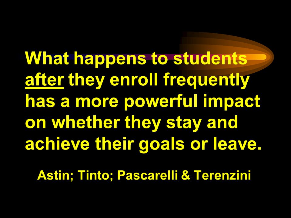 What happens to students after they enroll frequently has a more powerful impact on whether they stay and achieve their goals or leave.