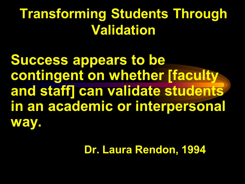 Transforming Students Through Validation Success appears to be contingent on whether [faculty and staff] can validate students in an academic or interpersonal way.