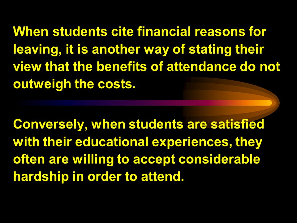 When students cite financial reasons for leaving, it is another way of stating their view that the benefits of attendance do not outweigh the costs.