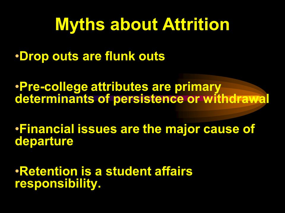 Myths about Attrition Drop outs are flunk outs Pre-college attributes are primary determinants of persistence or withdrawal Financial issues are the major cause of departure Retention is a student affairs responsibility.