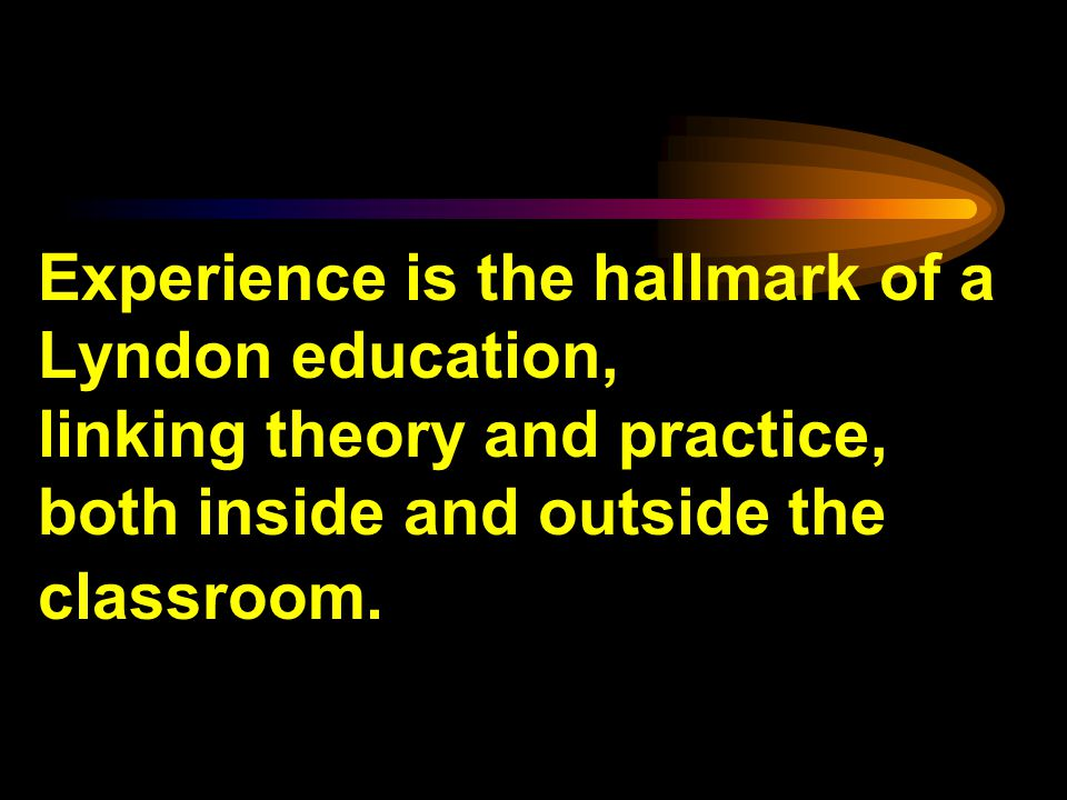 Experience is the hallmark of a Lyndon education, linking theory and practice, both inside and outside the classroom.