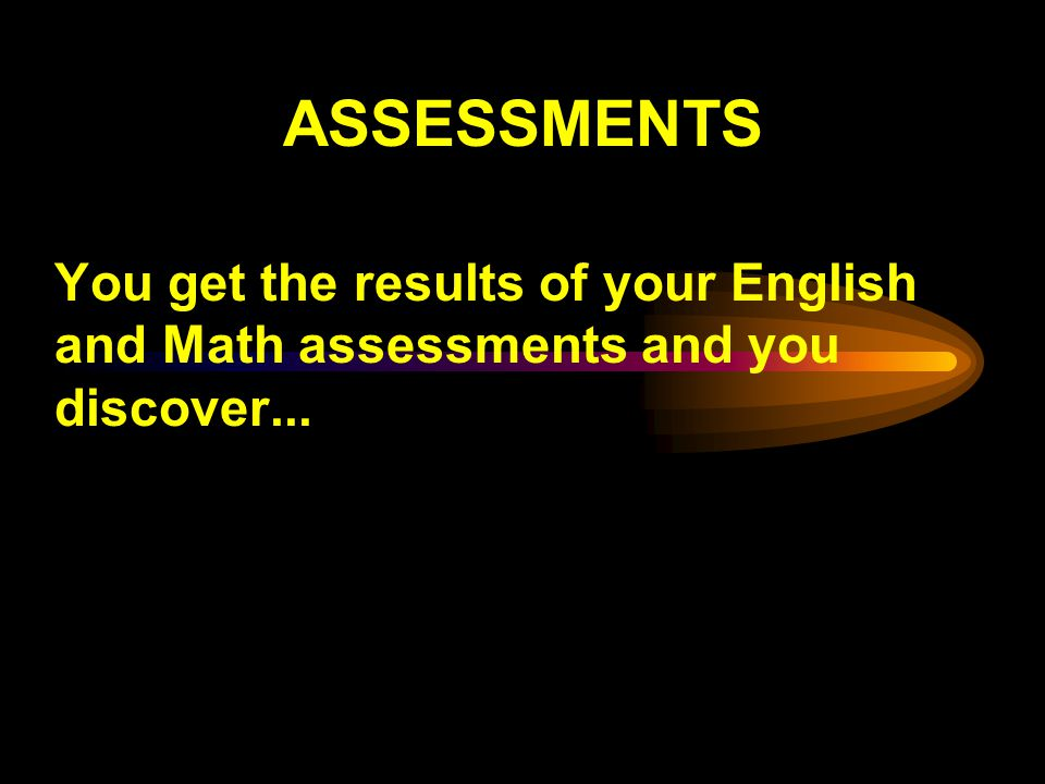 ASSESSMENTS You get the results of your English and Math assessments and you discover...