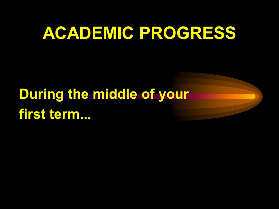 ACADEMIC PROGRESS During the middle of your first term...