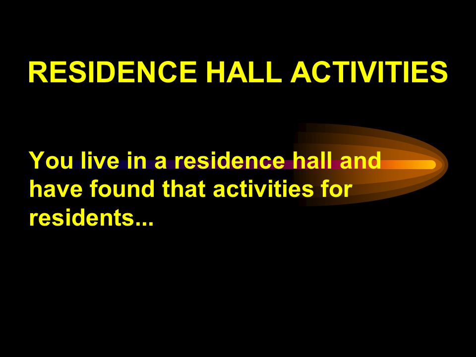 RESIDENCE HALL ACTIVITIES You live in a residence hall and have found that activities for residents...