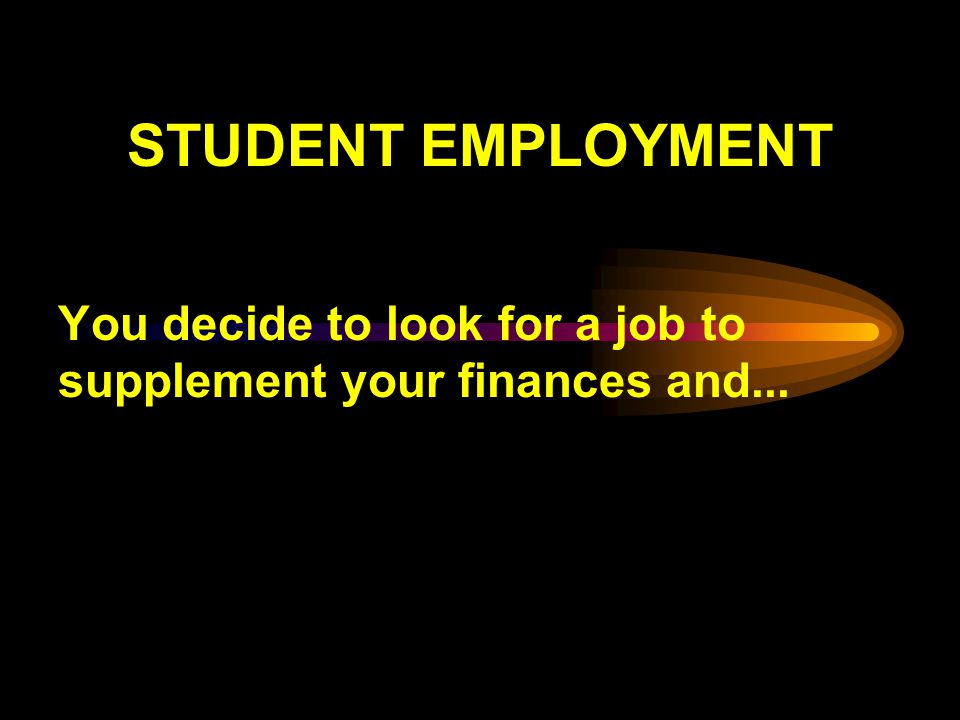 STUDENT EMPLOYMENT You decide to look for a job to supplement your finances and...