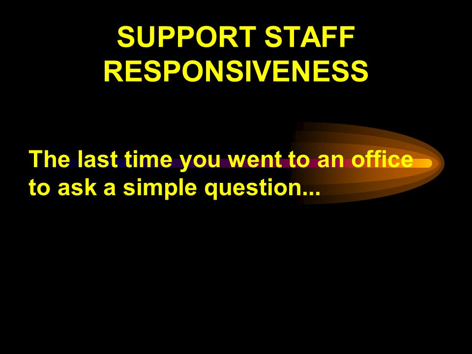SUPPORT STAFF RESPONSIVENESS The last time you went to an office to ask a simple question...