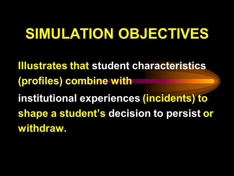 SIMULATION OBJECTIVES Illustrates that student characteristics (profiles) combine with institutional experiences (incidents) to shape a students decision to persist or withdraw.