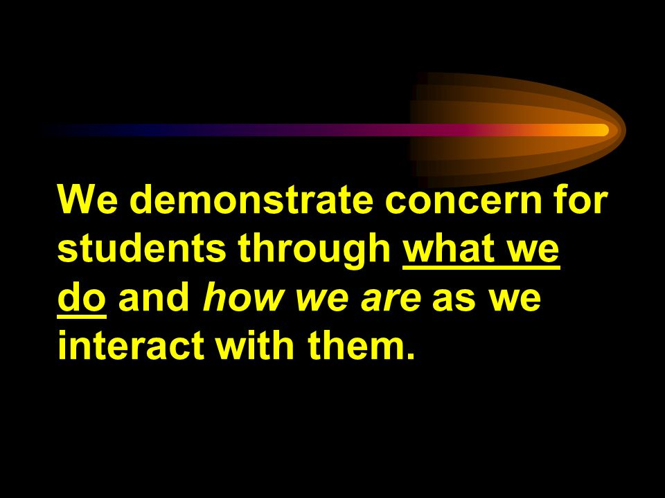 We demonstrate concern for students through what we do and how we are as we interact with them.