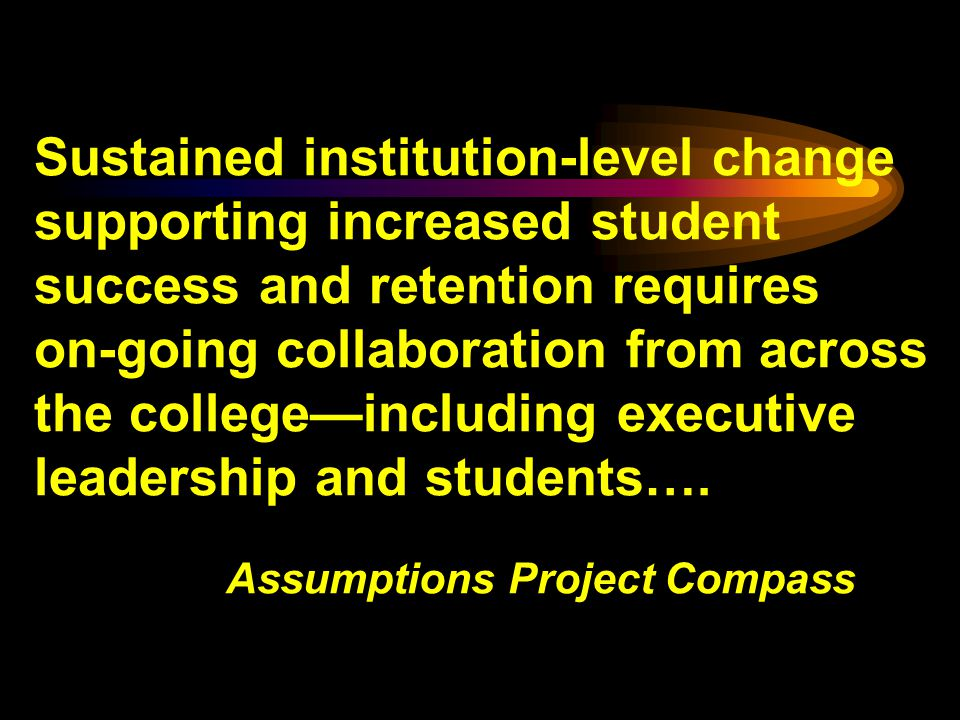 Sustained institution-level change supporting increased student success and retention requires on-going collaboration from across the collegeincluding executive leadership and students….