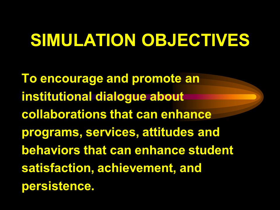 SIMULATION OBJECTIVES To encourage and promote an institutional dialogue about collaborations that can enhance programs, services, attitudes and behaviors that can enhance student satisfaction, achievement, and persistence.
