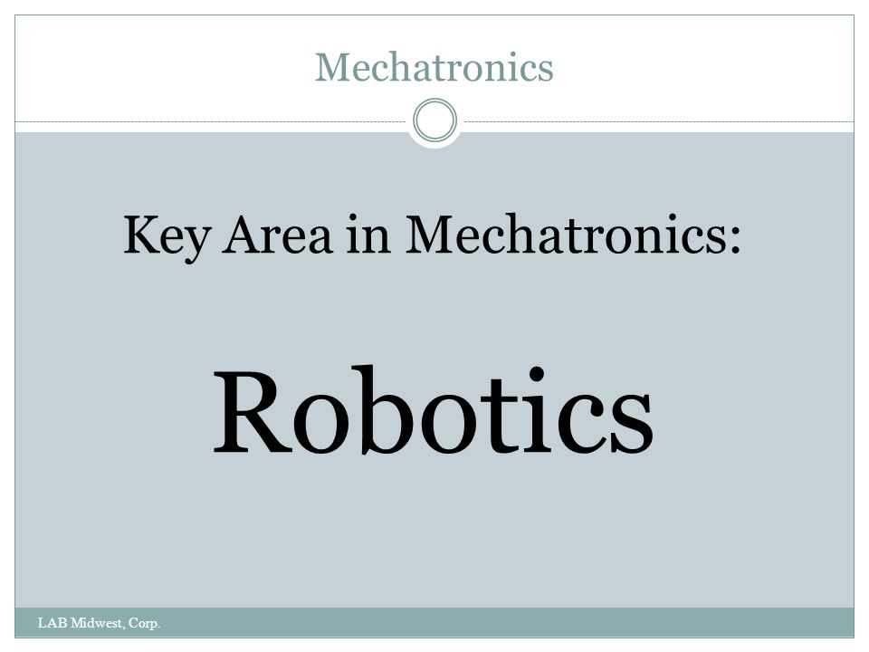 Mechatronics LAB Midwest, Corp. Key Area in Mechatronics: Robotics