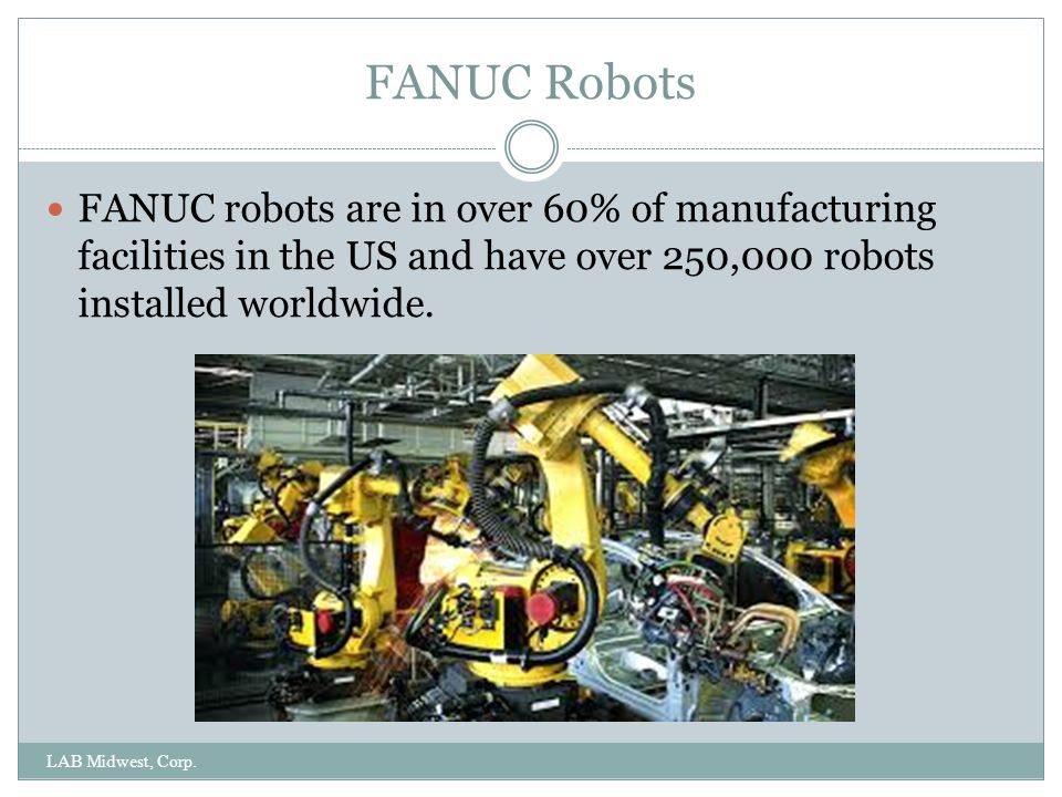 FANUC Robots LAB Midwest, Corp. FANUC robots are in over 60% of manufacturing facilities in the US and have over 250,000 robots installed worldwide.