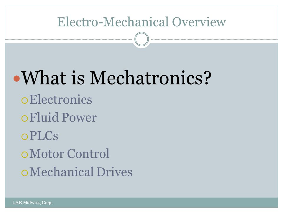 Electro-Mechanical Overview LAB Midwest, Corp. The key to mechatronics: Integration of systems