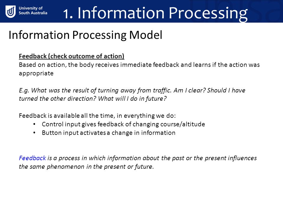 1. Information Processing Information Processing Model Feedback (check outcome of action) Based on action, the body receives immediate feedback and le