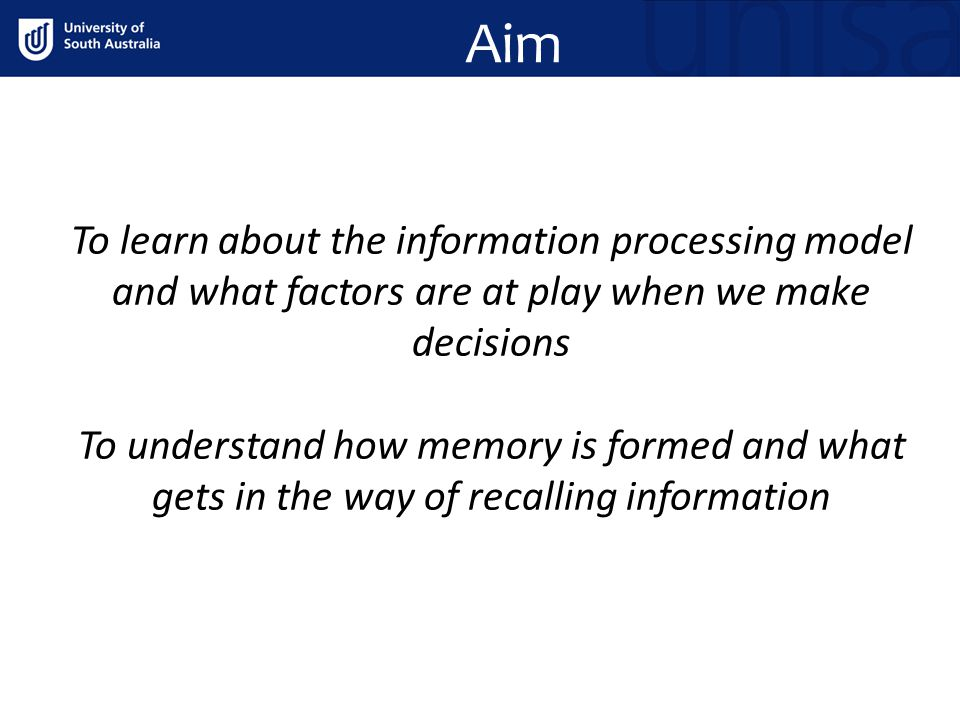 Aim To learn about the information processing model and what factors are at play when we make decisions To understand how memory is formed and what gets in the way of recalling information