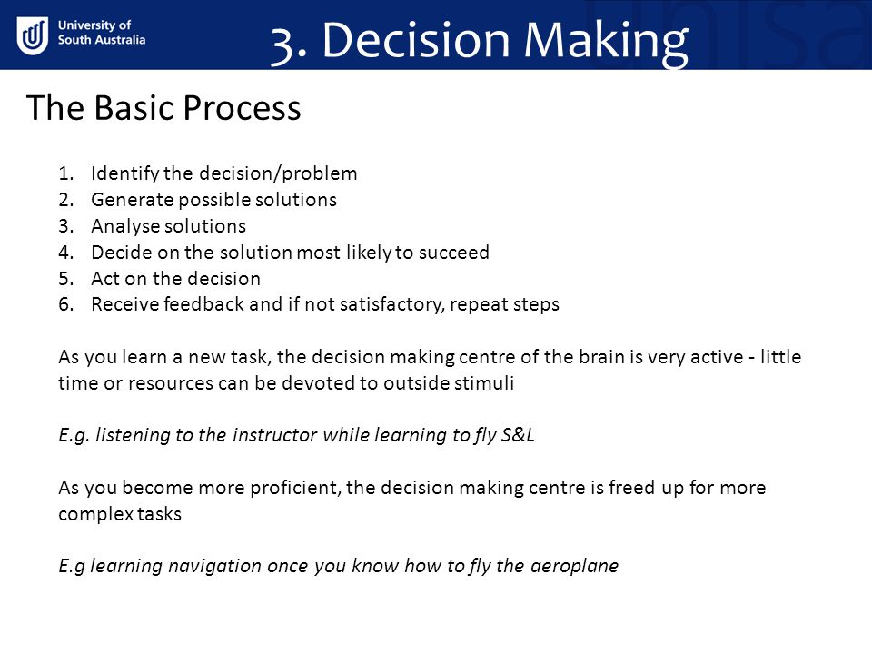 3. Decision Making The Basic Process 1.Identify the decision/problem 2.Generate possible solutions 3.Analyse solutions 4.Decide on the solution most l