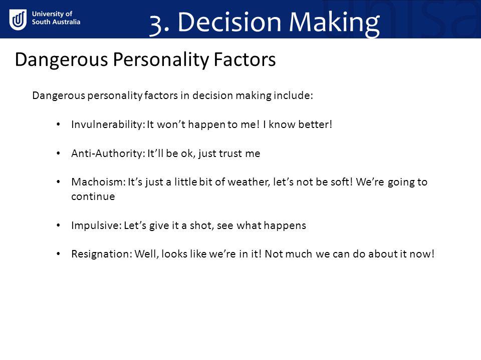 Dangerous Personality Factors Dangerous personality factors in decision making include: Invulnerability: It wont happen to me.