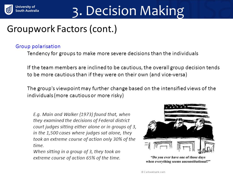 Groupwork Factors (cont.) Group polarisation Tendency for groups to make more severe decisions than the individuals If the team members are inclined to be cautious, the overall group decision tends to be more cautious than if they were on their own (and vice-versa) The group s viewpoint may further change based on the intensified views of the individuals (more cautious or more risky) E.g.