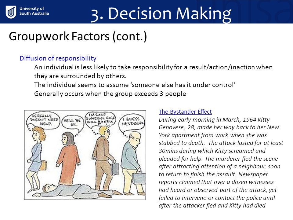 Groupwork Factors (cont.) Diffusion of responsibility An individual is less likely to take responsibility for a result/action/inaction when they are surrounded by others.
