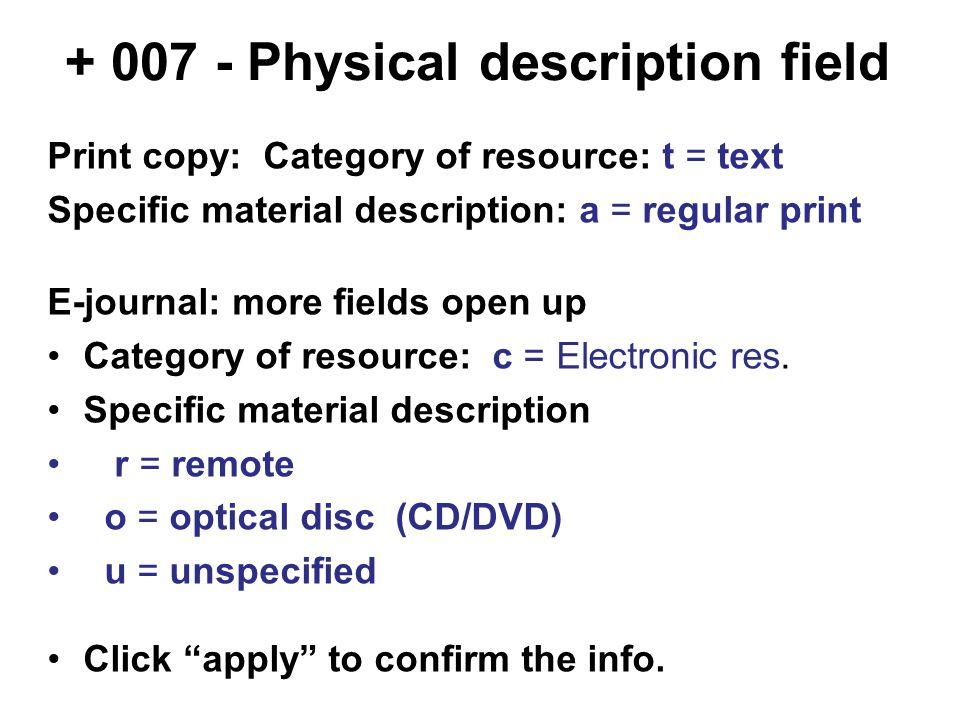 + 007 - Physical description field Print copy: Category of resource: t = text Specific material description: a = regular print E-journal: more fields