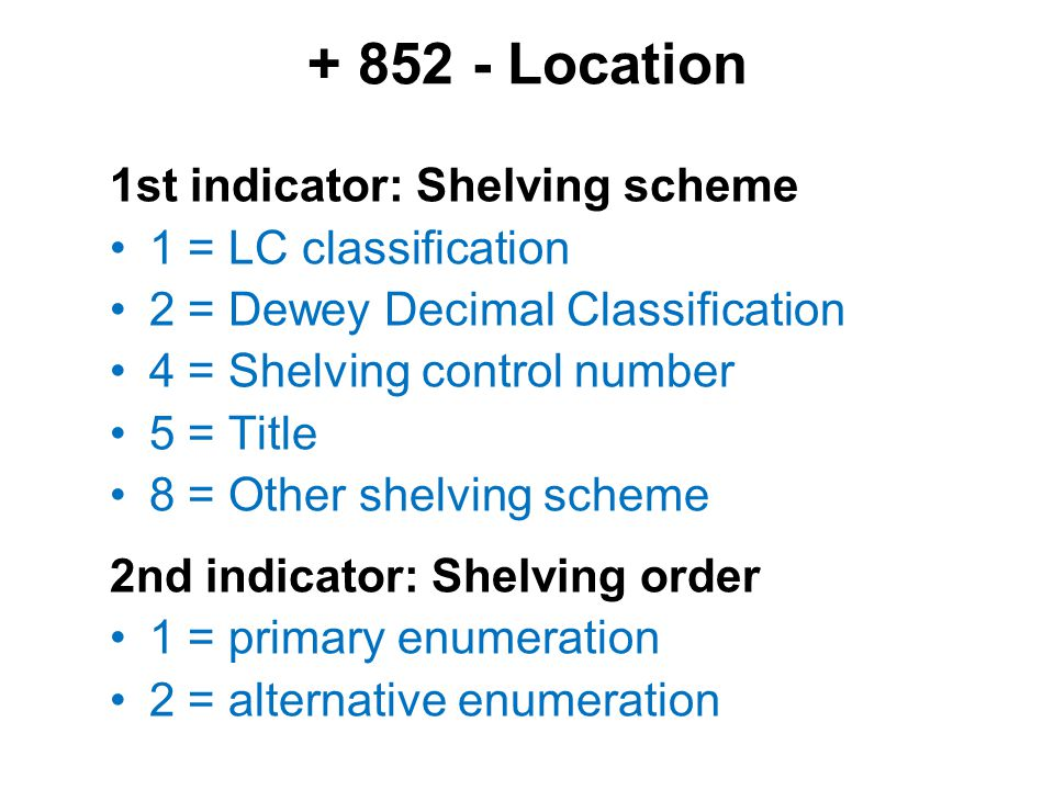 + 852 - Location 1st indicator: Shelving scheme 1 = LC classification 2 = Dewey Decimal Classification 4 = Shelving control number 5 = Title 8 = Other
