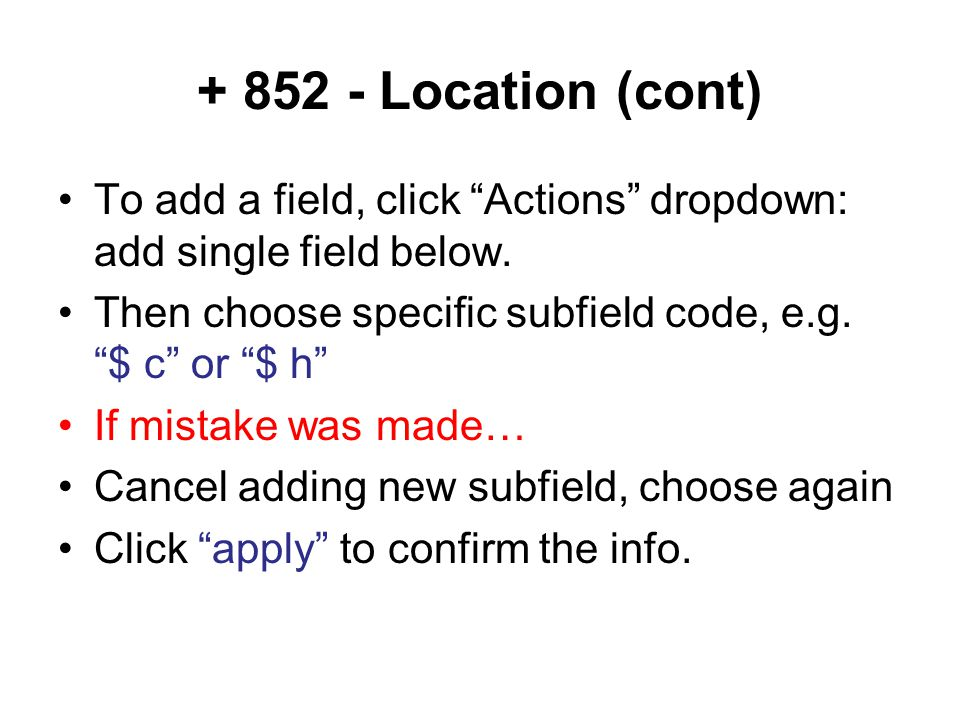 + 852 - Location (cont) To add a field, click Actions dropdown: add single field below. Then choose specific subfield code, e.g. $ c or $ h If mistake