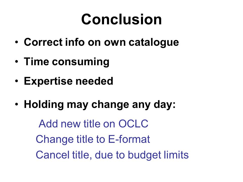 Conclusion Correct info on own catalogue Time consuming Expertise needed Holding may change any day: Add new title on OCLC Change title to E-format Ca