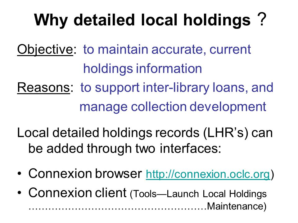 Why detailed local holdings ? Objective: to maintain accurate, current holdings information Reasons: to support inter-library loans, and manage collec