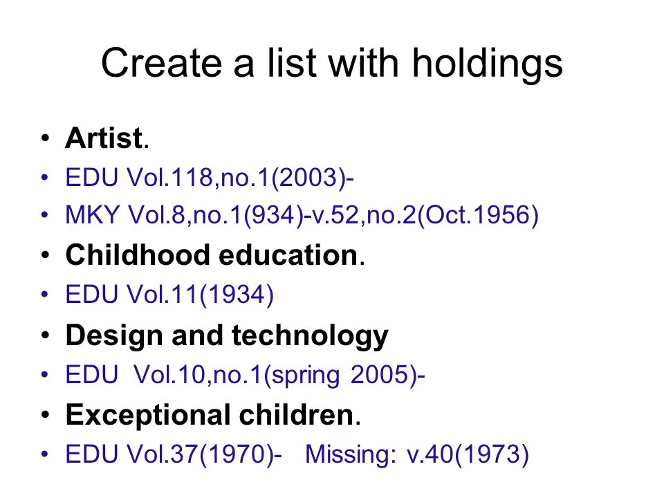 Create a list with holdings Artist. EDU Vol.118,no.1(2003)- MKY Vol.8,no.1(934)-v.52,no.2(Oct.1956) Childhood education. EDU Vol.11(1934) Design and t