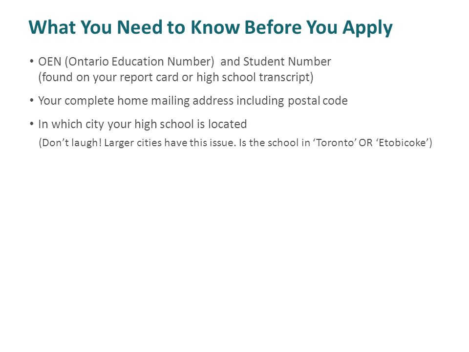 OEN (Ontario Education Number) and Student Number (found on your report card or high school transcript) Your complete home mailing address including p
