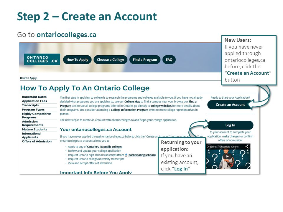 Step 2 – Create an Account New Users: If you have never applied through ontariocolleges.ca before, click theCreate an Account button Returning to your application: If you have an existing account, click Log In Go to ontariocolleges.ca