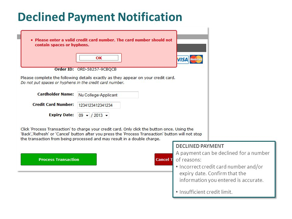 Declined Payment Notification DECLINED PAYMENT A payment can be declined for a number of reasons: Incorrect credit card number and/or expiry date.