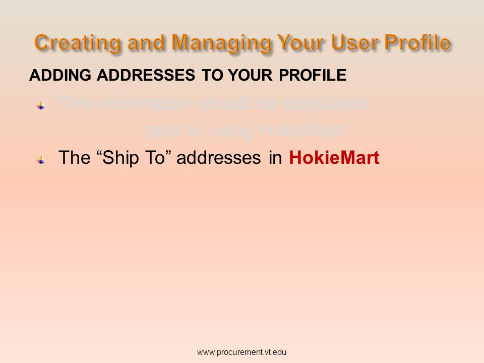 ADDING ADDRESSES TO YOUR PROFILE This information should be populated prior to using HokieMart. The Ship To addresses in HokieMart. www.procurement.vt