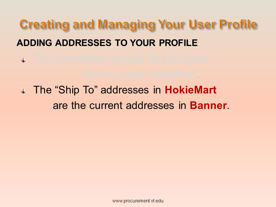 ADDING ADDRESSES TO YOUR PROFILE This information should be populated prior to using HokieMart. The Ship To addresses in HokieMart are the current add