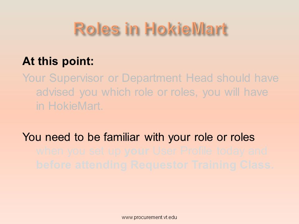 At this point: Your Supervisor or Department Head should have advised you which role or roles, you will have in HokieMart. www.procurement.vt.edu