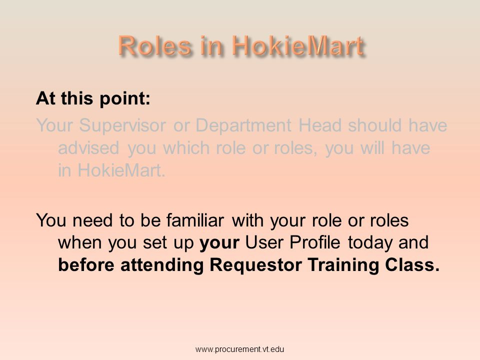 At this point: Your Supervisor or Department Head should have advised you which role or roles, you will have in HokieMart. You need to be familiar wit